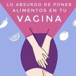 Lo absurdo de poner alimentos en tu vagina